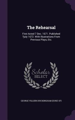 The Rehearsal: First Acted 7 Dec. 1671. Published ?July 1672. with Illustrations from Previous Plays, Etc. - George Villiers Buckingham (Duke Of) (Creator)
