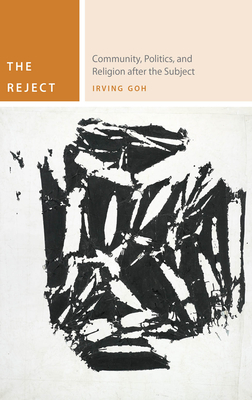 The Reject: Community, Politics, and Religion After the Subject - Goh, Irving
