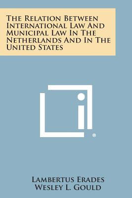 The Relation Between International Law and Municipal Law in the Netherlands and in the United States - Erades, Lambertus, and Gould, Wesley L