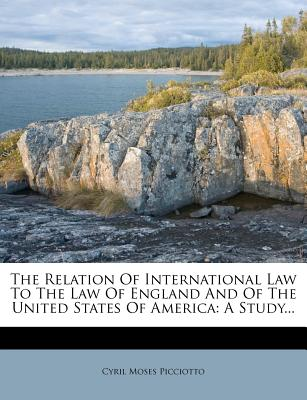 The Relation of International Law to the Law of England and of the United States of America: A Study... - Picciotto, Cyril Moses