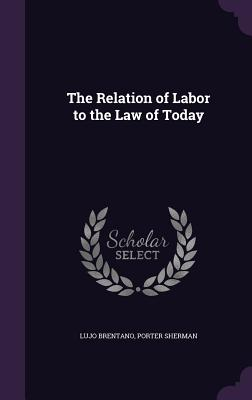 The Relation of Labor to the Law of Today - Brentano, Lujo