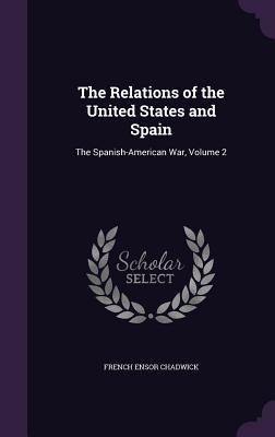 The Relations of the United States and Spain: The Spanish-American War, Volume 2 - Chadwick, French Ensor