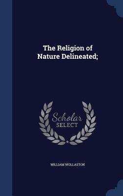 The Religion of Nature Delineated; - Wollaston, William