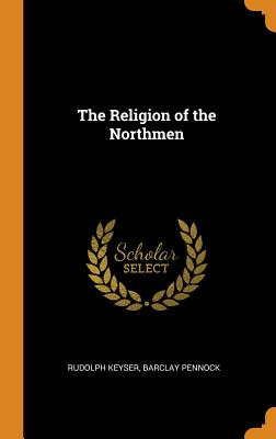 The Religion of the Northmen - Keyser, Rudolph, and Pennock, Barclay