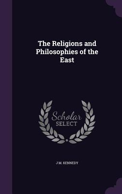 The Religions and Philosophies of the East - Kennedy, J M