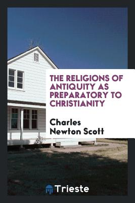 The Religions of Antiquity as Preparatory to Christianity - Scott, Charles Newton