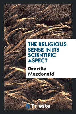 The Religious Sense in Its Scientific Aspect - MacDonald, Greville