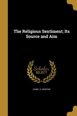 The Religious Sentiment; Its Source and Aim - Brinton, Daniel G