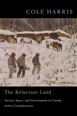 The Reluctant Land: Society, Space, and Environment in Canada Before Confederation - Harris, Cole