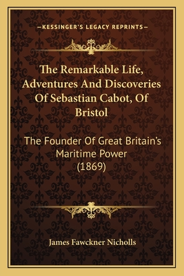 The Remarkable Life, Adventures and Discoveries of Sebastian Cabot, of Bristol: The Founder of Great Britain's Maritime Power (1869) - Nicholls, James Fawckner