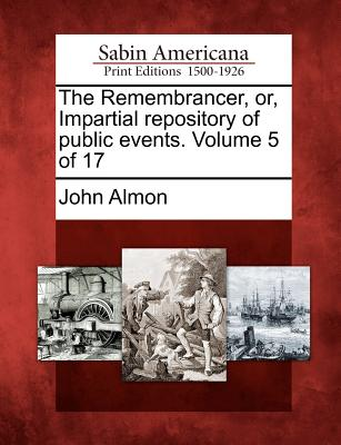 The Remembrancer, Or, Impartial Repository of Public Events. Volume 5 of 17 - Almon, John