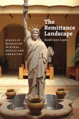 The Remittance Landscape: Spaces of Migration in Rural Mexico and Urban USA - Lopez, Sarah Lynn