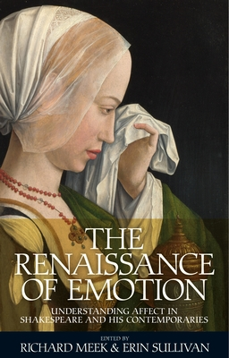 The Renaissance of Emotion: Understanding Affect in Shakespeare and His Contemporaries - Meek, Richard (Editor), and Sullivan, Erin (Editor)