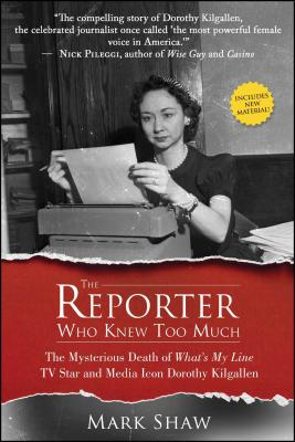 The Reporter Who Knew Too Much: The Mysterious Death of What's My Line TV Star and Media Icon Dorothy Kilgallen - Shaw, Mark