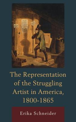 The Representation of the Struggling Artist in America, 1800-1865 - Schneider, Erika