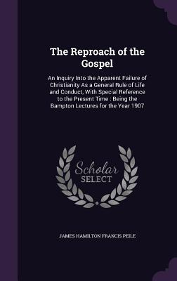 The Reproach of the Gospel: An Inquiry Into the Apparent Failure of Christianity as a General Rule of Life and Conduct, with Special Reference to the Present Time: Being the Bampton Lectures for the Year 1907 - Peile, James Hamilton Francis
