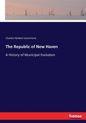 The Republic of New Haven: A History of Municipal Evolution - Levermore, Charles Herbert