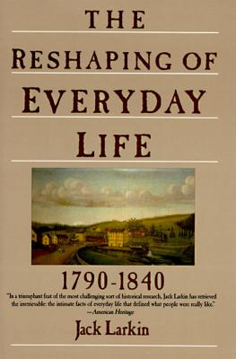 The Reshaping of Everyday Life: 1790-1840 - Larkin, Jack