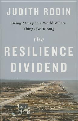 The Resilience Dividend: Being Strong in a World Where Things Go Wrong - Rodin, Judith