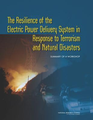 The Resilience of the Electric Power Delivery System in Response to Terrorism and Natural Disasters: Summary of a Workshop - National Research Council, and Division on Engineering and Physical Sciences, and Board on Energy and Environmental Systems