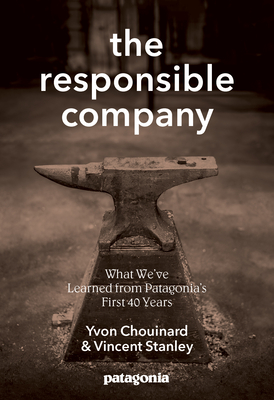 The Responsible Company: What We've Learned from Patagonia's First 40 Years - Chouinard, Yvon, and Stanley, Vincent