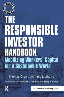 The Responsible Investor Handbook: Mobilizing Workers' Capital for a Sustainable World - Croft, Thomas, and Malhotra, Annie