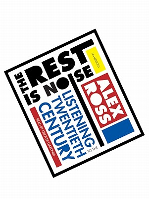 The Rest Is Noise: Listening to the Twentieth Century - Ross, Alex, and Gardner, Grover, Professor (Read by)