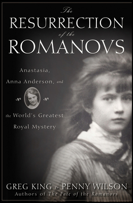 The Resurrection of the Romanovs: Anastasia, Anna Anderson, and the World's Greatest Royal Mystery - King, Greg, and Wilson, Penny