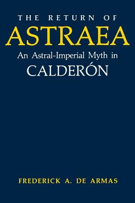 The Return of Astraea: An Astral-Imperial Myth in Calderon - de Armas, Frederick a