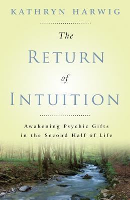 The Return of Intuition: Awakening Psychic Gifts in the Second Half of Life - Harwig, Kathryn
