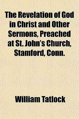 The Revelation of God in Christ and Other Sermons, Preached at St. John's Church, Stamford, Conn. - Tatlock, William