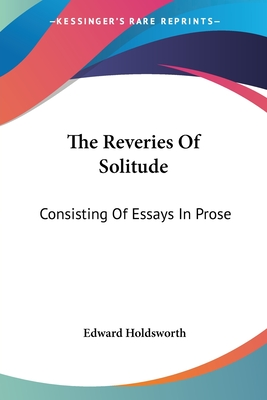 The Reveries of Solitude: Consisting of Essays in Prose - Holdsworth, Edward
