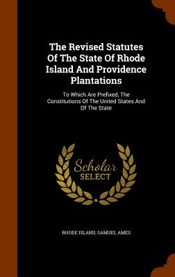 The Revised Statutes of the State of Rhode Island and Providence Plantations: To Which Are Prefixed, the Constitutions of the United States and of the State - Island, Rhode, and Ames, Samuel