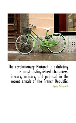 The Revolutionary Plutarch: : Exhibiting the Most Distinguished Characters, Literary, Military, and - Goldsmith, Lewis