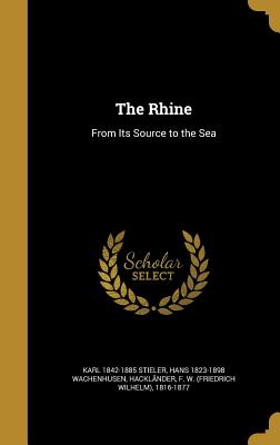 The Rhine: From Its Source to the Sea - Stieler, Karl 1842-1885, and Wachenhusen, Hans 1823-1898, and Hacklander, F W (Friedrich Wilhelm) (Creator)