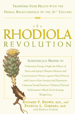 The Rhodiola Revolution: Transform Your Health with the Herbal Breakthrough of the 21st Century - Brown, Richard P, M.D., and Gerbarg, Patricia L, M.D., and Graham, Barbara