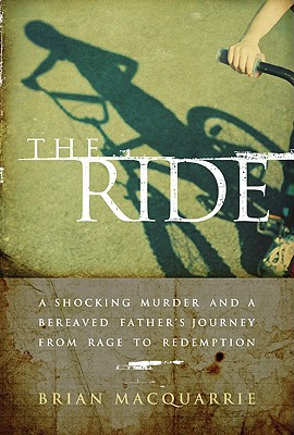 The Ride: A Shocking Murder and a Bereaved Father's Journey from Rage to Redemption - MacQuarrie, Brian