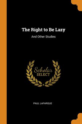 The Right to Be Lazy: And Other Studies - Lafargue, Paul