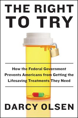 The Right to Try: How the Federal Government Prevents Americans from Getting the Lifesaving Treatments They Need - Olsen, Darcy