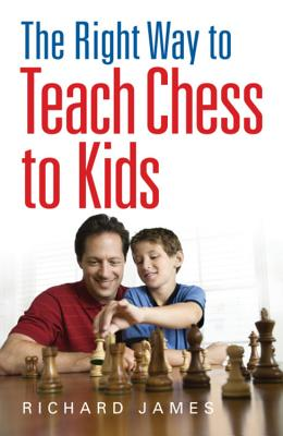 The Right Way to Teach Chess to Kids - James, Richard