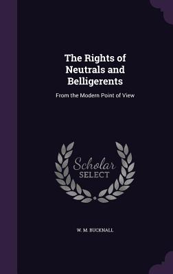 The Rights of Neutrals and Belligerents: From the Modern Point of View - Bucknall, W M