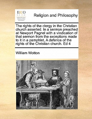The Rights of the Clergy in the Christian Church Asserted: In a Sermon Preached at Newport Pagnel in the County of Burks, September, 1706 (1707) - Wotton, William