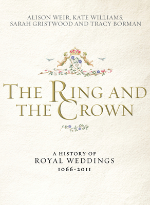 The Ring and the Crown: A History of Royal Weddings 1066-2011 - Weir, Alison, and Williams, Kate, and Gristwood, Sarah