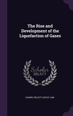 The Rise and Development of the Liquefaction of Gases - Hardin, Willett Lepley