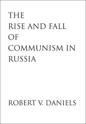 The Rise and Fall of Communism in Russia - Daniels, Robert V
