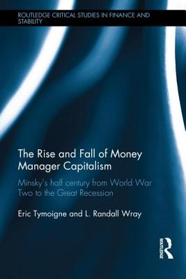 The Rise and Fall of Money Manager Capitalism: Minsky's half century from world war two to the great recession - Tymoigne, Eric, and Wray, L. Randall