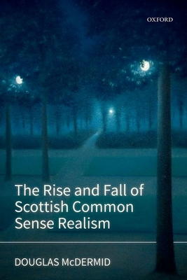 The Rise and Fall of Scottish Common Sense Realism - McDermid, Douglas