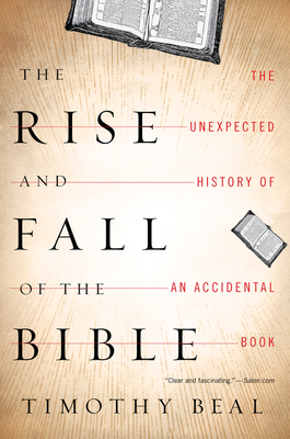 The Rise and Fall of the Bible: The Unexpected History of an Accidental Book - Beal, Timothy