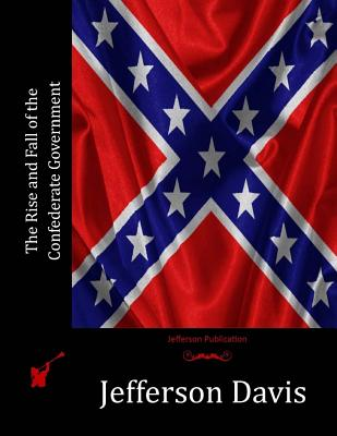 The Rise and Fall of the Confederate Government - Davis, Jefferson