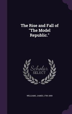 The Rise and Fall of the Model Republic. - Williams, James